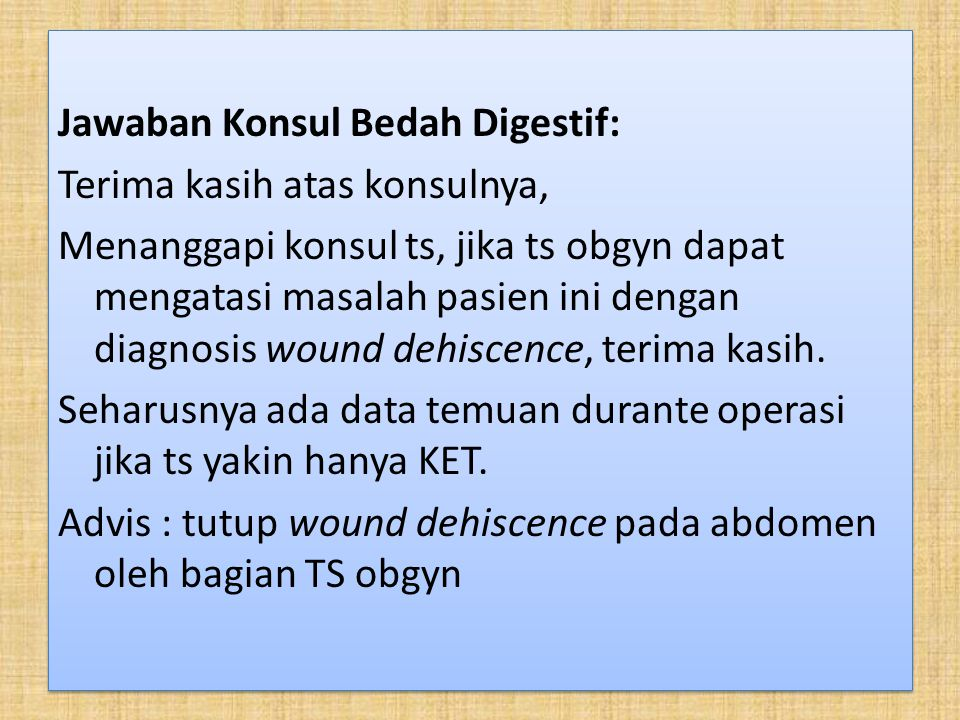 Jawaban Konsul Bedah Digestif: Terima kasih atas konsulnya, Menanggapi konsul ts, jika ts obgyn dapat mengatasi masalah pasien ini dengan diagnosis wound dehiscence, terima kasih.