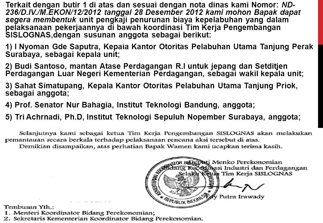 Terkait dengan butir 1 di atas dan sesuai dengan nota dinas kami Nomor: ND- 236/D.IV./M.EKON/12/2012 tanggal 28 Desember 2012 kami mohon Bapak dapat segera membentuk unit pengkaji penurunan biaya kepelabuhan yang dalam pelaksanaan pekerjaannya di bawah koordinasi Tim Kerja Pengembangan SISLOGNAS,dengan susunan anggota sebagai berikut: 1) I Nyoman Gde Saputra, Kepaia Kantor Otoritas Pelabuhan Utama Tanjung Perak Surabaya, sebagai kepala unit; 2) Budi Santoso, mantan Atase Perdagangan R.I untuk jepang dan Setditjen Perdagangan Luar Negeri Kementerian Perdagangan, sebagai wakil kepala unit; 3) Sahat Simatupang, Kepala Kantor Otoritas Pelabuhan Utama Tanjung Priok, sebagai anggota; 4) Prof.