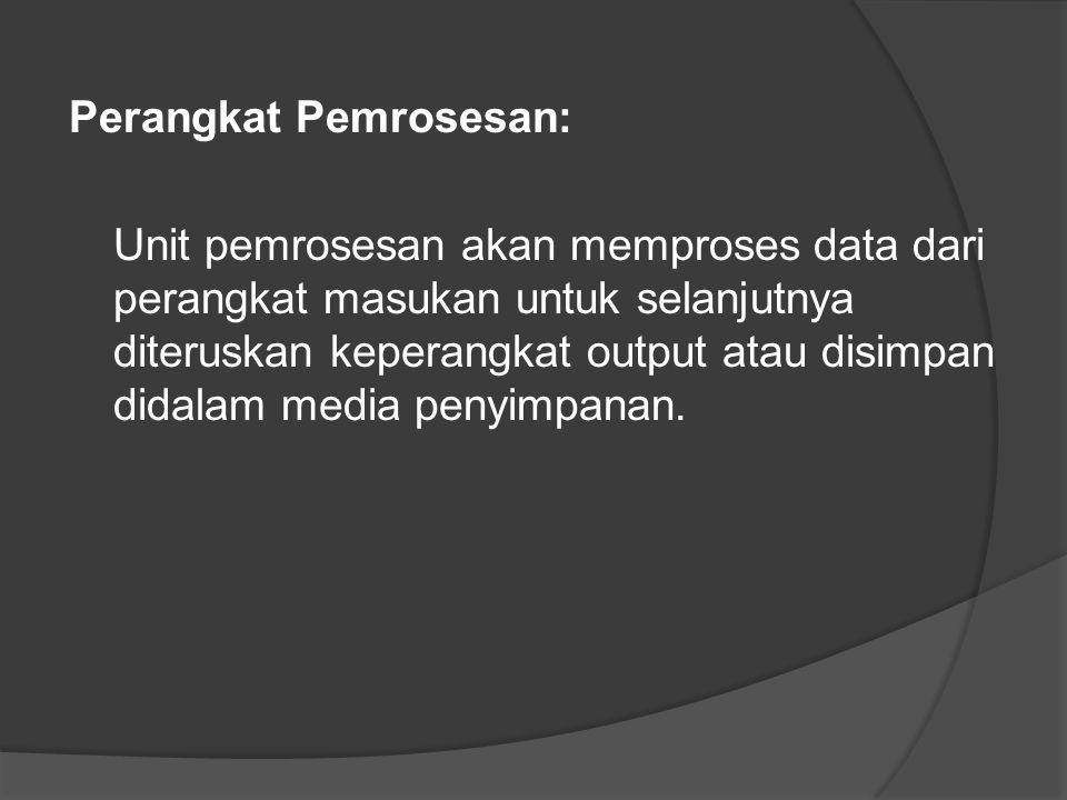 Perangkat Pemrosesan: Unit pemrosesan akan memproses data dari perangkat masukan untuk selanjutnya diteruskan keperangkat output atau disimpan didalam media penyimpanan.