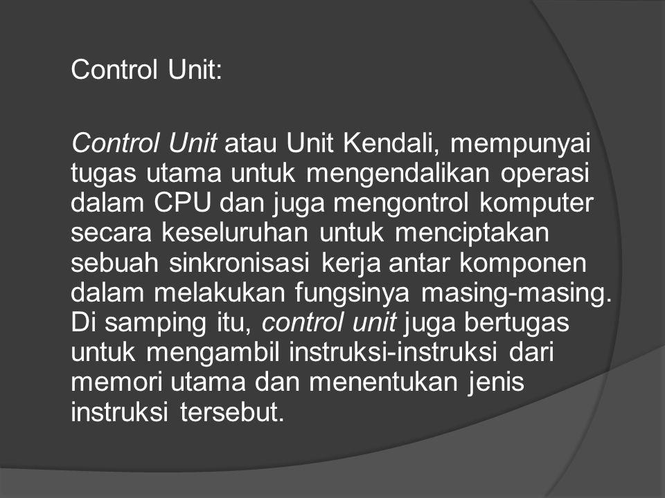Control Unit: Control Unit atau Unit Kendali, mempunyai tugas utama untuk mengendalikan operasi dalam CPU dan juga mengontrol komputer secara keseluruhan untuk menciptakan sebuah sinkronisasi kerja antar komponen dalam melakukan fungsinya masing-masing.
