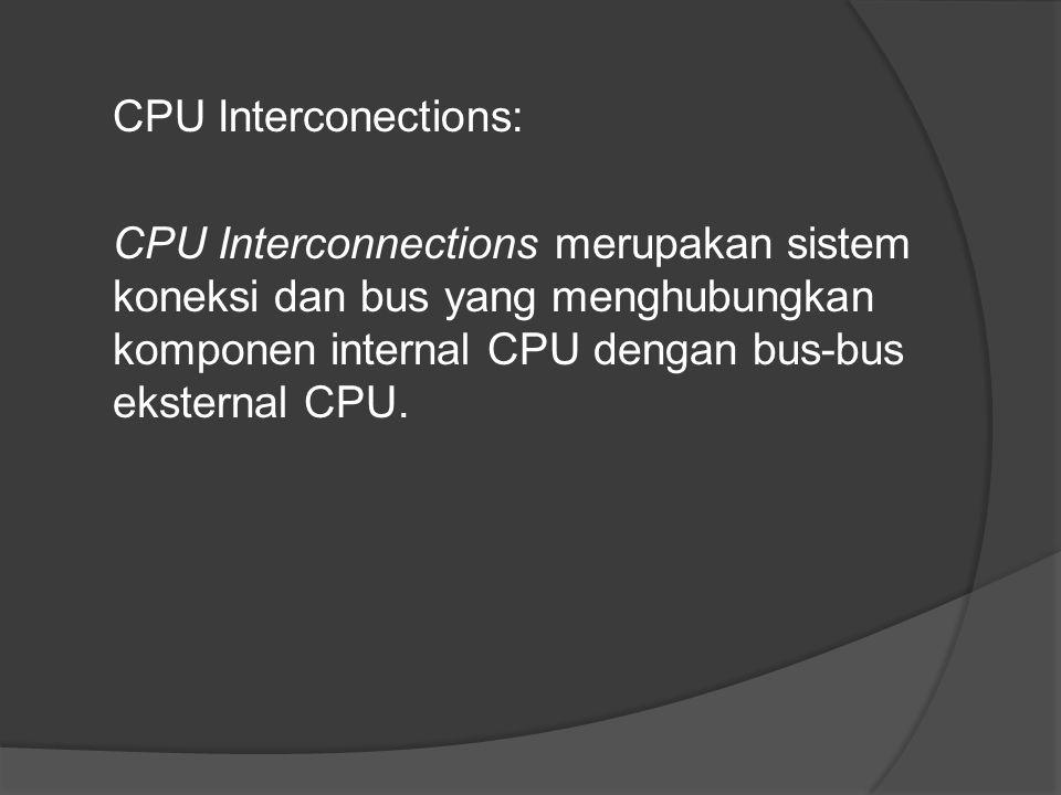 CPU Interconections: CPU Interconnections merupakan sistem koneksi dan bus yang menghubungkan komponen internal CPU dengan bus-bus eksternal CPU.