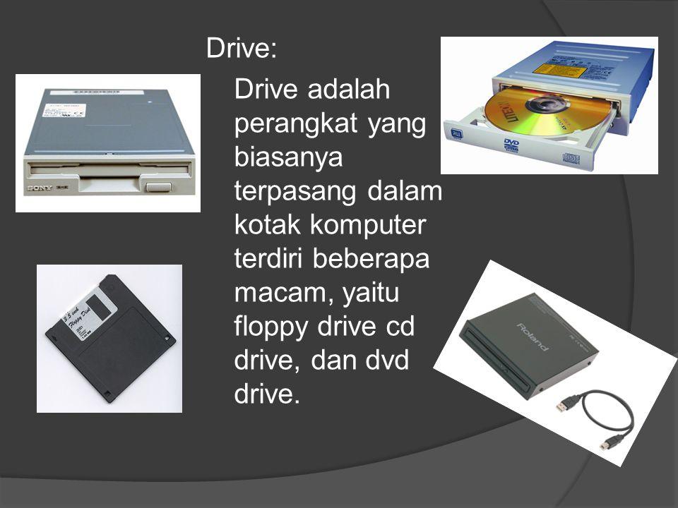 Drive: Drive adalah perangkat yang biasanya terpasang dalam kotak komputer terdiri beberapa macam, yaitu floppy drive cd drive, dan dvd drive.