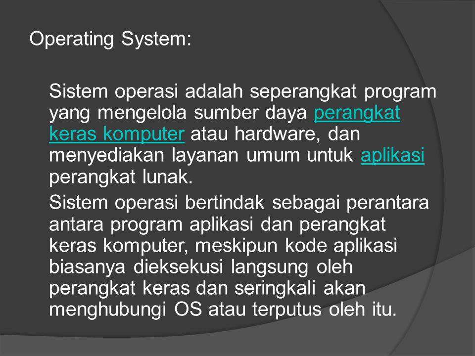 Operating System: Sistem operasi adalah seperangkat program yang mengelola sumber daya perangkat keras komputer atau hardware, dan menyediakan layanan umum untuk aplikasi perangkat lunak.