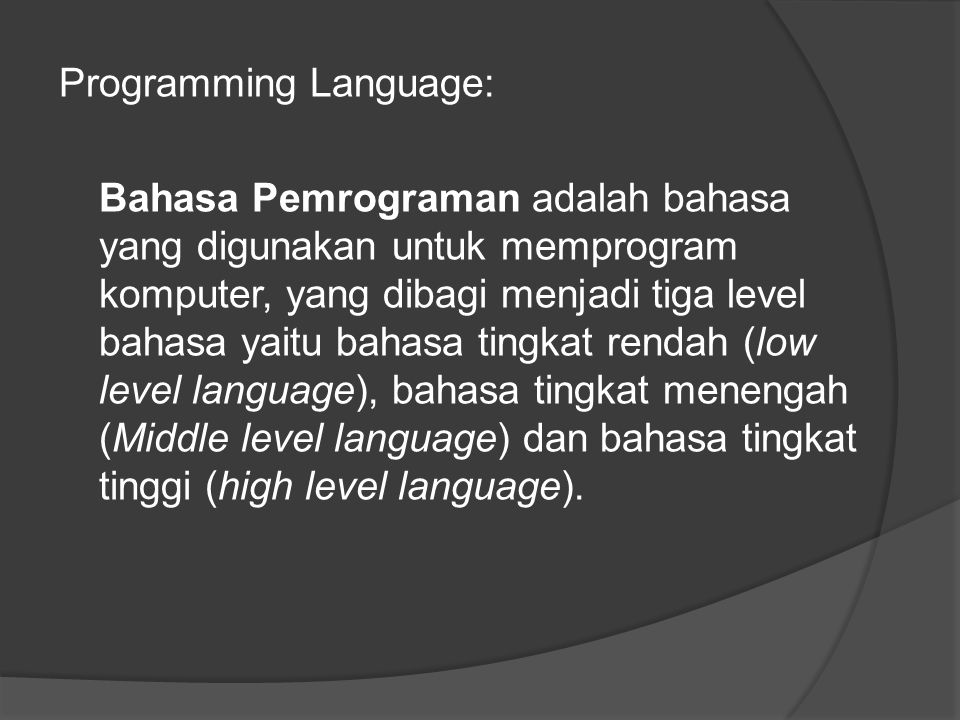 Programming Language: Bahasa Pemrograman adalah bahasa yang digunakan untuk memprogram komputer, yang dibagi menjadi tiga level bahasa yaitu bahasa tingkat rendah (low level language), bahasa tingkat menengah (Middle level language) dan bahasa tingkat tinggi (high level language).