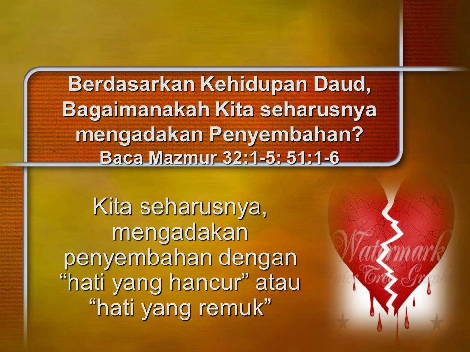 Berdasarkan Kehidupan Daud, Bagaimanakah Kita seharusnya mengadakan Penyembahan Baca Mazmur 32:1-5: 51:1-6