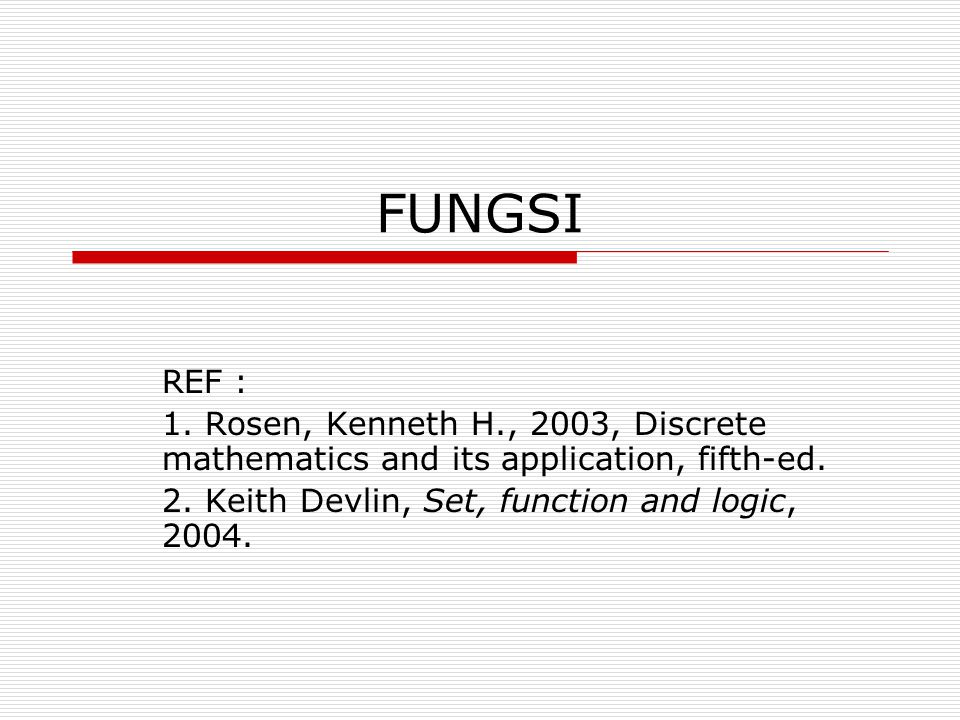 FUNGSI REF : 1. Rosen, Kenneth H., 2003, Discrete mathematics and its application, fifth-ed.