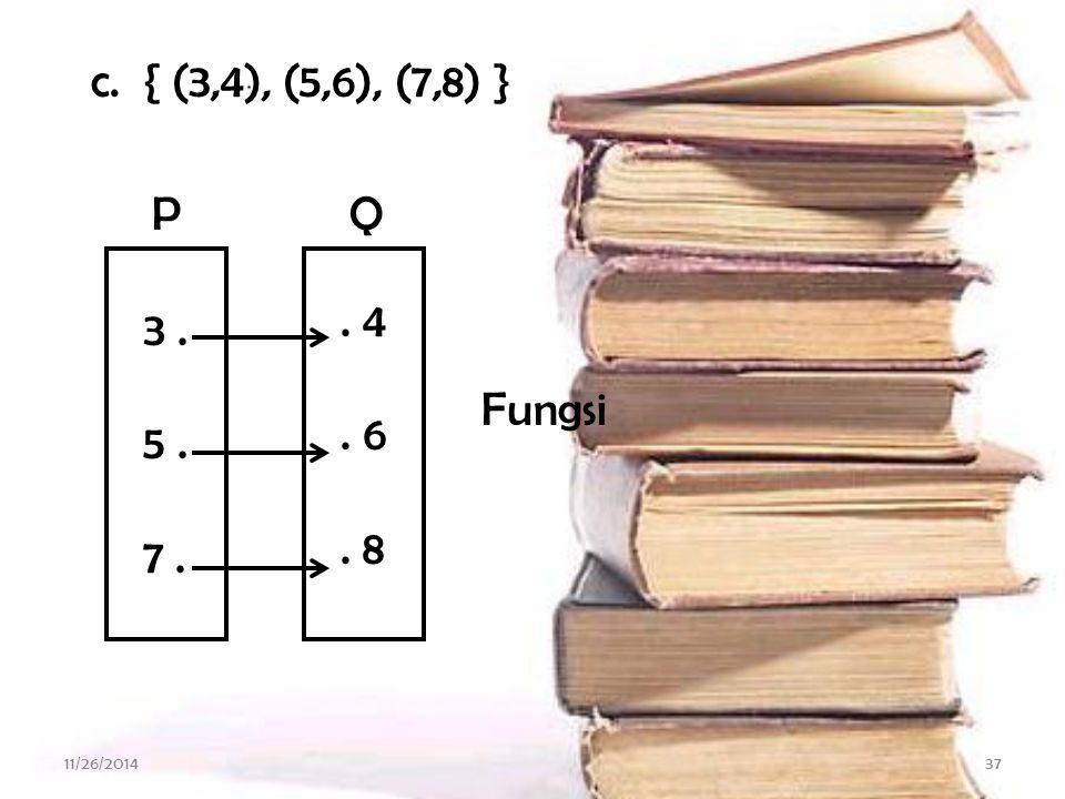 c. { (3,4), (5,6), (7,8) } . 4 . 6 . 8 3 . 5 . 7 . Fungsi P Q 4/7/2017