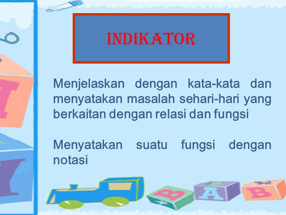 INDIKATOR Menjelaskan dengan kata-kata dan menyatakan masalah sehari-hari yang berkaitan dengan relasi dan fungsi.