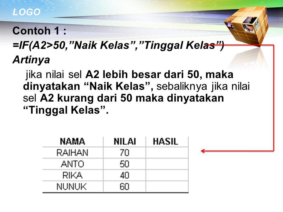 Contoh 1 : =IF(A2>50, Naik Kelas , Tinggal Kelas ) Artinya jika nilai sel A2 lebih besar dari 50, maka dinyatakan Naik Kelas , sebaliknya jika nilai sel A2 kurang dari 50 maka dinyatakan Tinggal Kelas .
