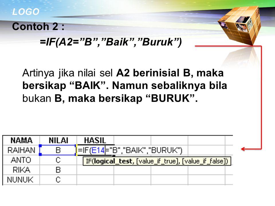 Contoh 2 : =IF(A2= B , Baik , Buruk ) Artinya jika nilai sel A2 berinisial B, maka bersikap BAIK .