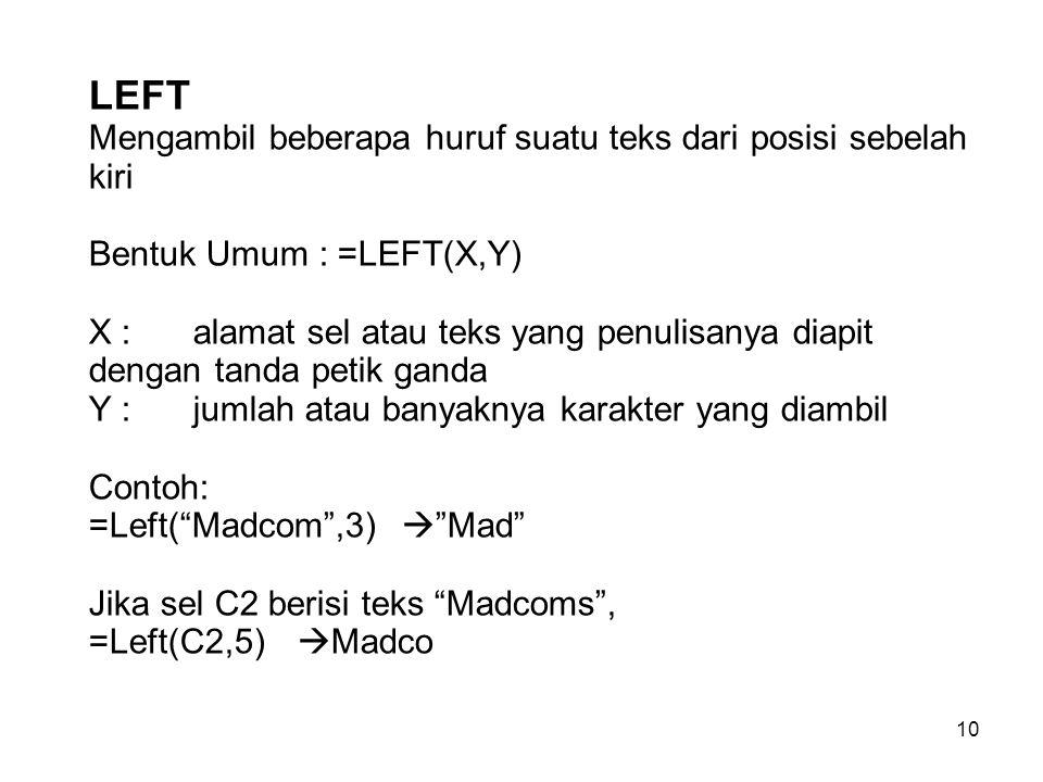 LEFT Mengambil beberapa huruf suatu teks dari posisi sebelah kiri Bentuk Umum : =LEFT(X,Y) X : alamat sel atau teks yang penulisanya diapit dengan tanda petik ganda Y : jumlah atau banyaknya karakter yang diambil Contoh: =Left( Madcom ,3)  Mad Jika sel C2 berisi teks Madcoms , =Left(C2,5) Madco