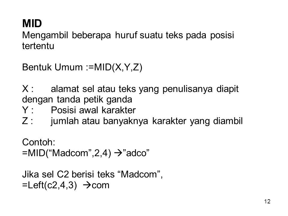 MID Mengambil beberapa huruf suatu teks pada posisi tertentu Bentuk Umum :=MID(X,Y,Z) X : alamat sel atau teks yang penulisanya diapit dengan tanda petik ganda Y : Posisi awal karakter Z : jumlah atau banyaknya karakter yang diambil Contoh: =MID( Madcom ,2,4)  adco Jika sel C2 berisi teks Madcom , =Left(c2,4,3) com