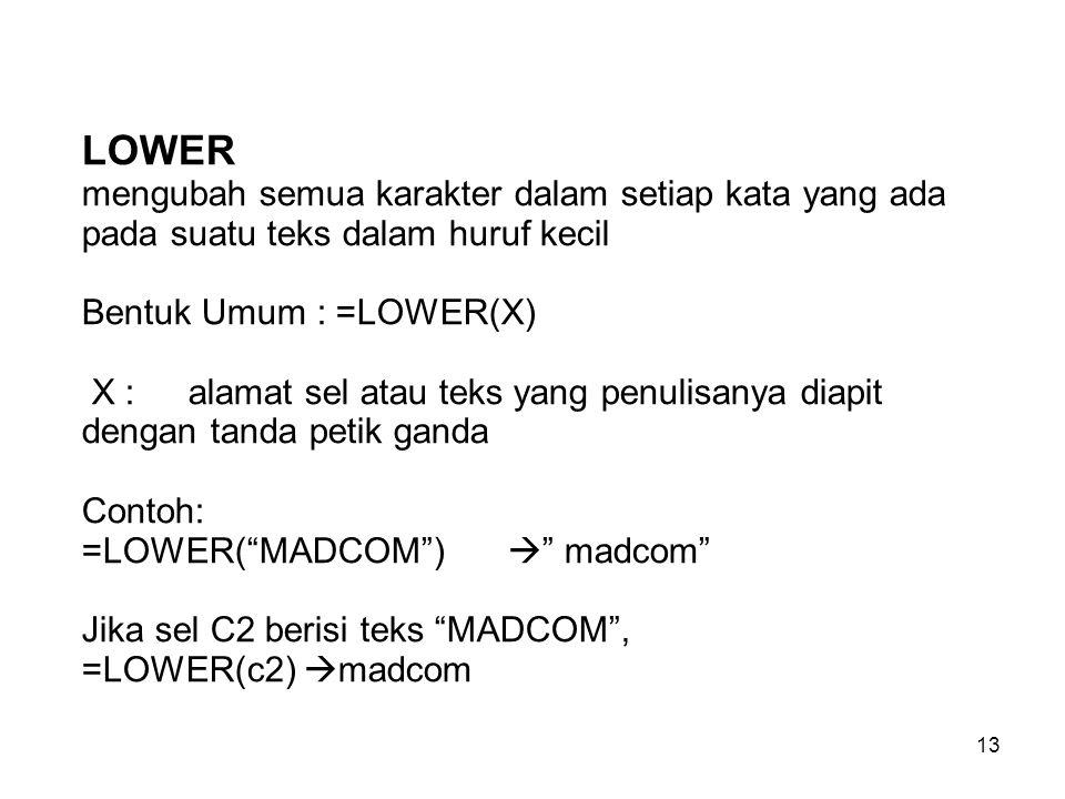 LOWER mengubah semua karakter dalam setiap kata yang ada pada suatu teks dalam huruf kecil Bentuk Umum : =LOWER(X) X : alamat sel atau teks yang penulisanya diapit dengan tanda petik ganda Contoh: =LOWER( MADCOM )  madcom Jika sel C2 berisi teks MADCOM , =LOWER(c2) madcom