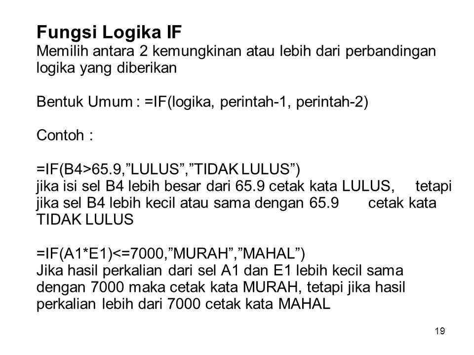 Fungsi Logika IF Memilih antara 2 kemungkinan atau lebih dari perbandingan logika yang diberikan Bentuk Umum : =IF(logika, perintah-1, perintah-2) Contoh : =IF(B4>65.9, LULUS , TIDAK LULUS ) jika isi sel B4 lebih besar dari 65.9 cetak kata LULUS, tetapi jika sel B4 lebih kecil atau sama dengan 65.9 cetak kata TIDAK LULUS =IF(A1*E1)<=7000, MURAH , MAHAL ) Jika hasil perkalian dari sel A1 dan E1 lebih kecil sama dengan 7000 maka cetak kata MURAH, tetapi jika hasil perkalian lebih dari 7000 cetak kata MAHAL