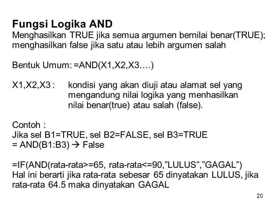 Fungsi Logika AND Menghasilkan TRUE jika semua argumen bernilai benar(TRUE); menghasilkan false jika satu atau lebih argumen salah Bentuk Umum: =AND(X1,X2,X3….) X1,X2,X3 : kondisi yang akan diuji atau alamat sel yang mengandung nilai logika yang menhasilkan nilai benar(true) atau salah (false).
