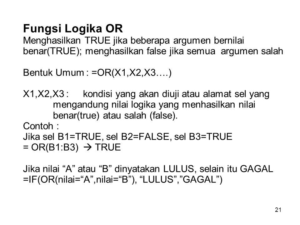 Fungsi Logika OR Menghasilkan TRUE jika beberapa argumen bernilai benar(TRUE); menghasilkan false jika semua argumen salah Bentuk Umum : =OR(X1,X2,X3….) X1,X2,X3 : kondisi yang akan diuji atau alamat sel yang mengandung nilai logika yang menhasilkan nilai benar(true) atau salah (false).