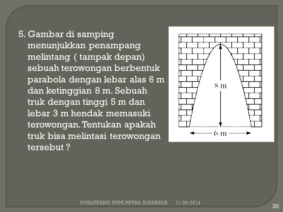 5. Gambar di samping menunjukkan penampang melintang ( tampak depan) sebuah terowongan berbentuk parabola dengan lebar alas 6 m dan ketinggian 8 m. Sebuah truk dengan tinggi 5 m dan lebar 3 m hendak memasuki terowongan. Tentukan apakah truk bisa melintasi terowongan tersebut