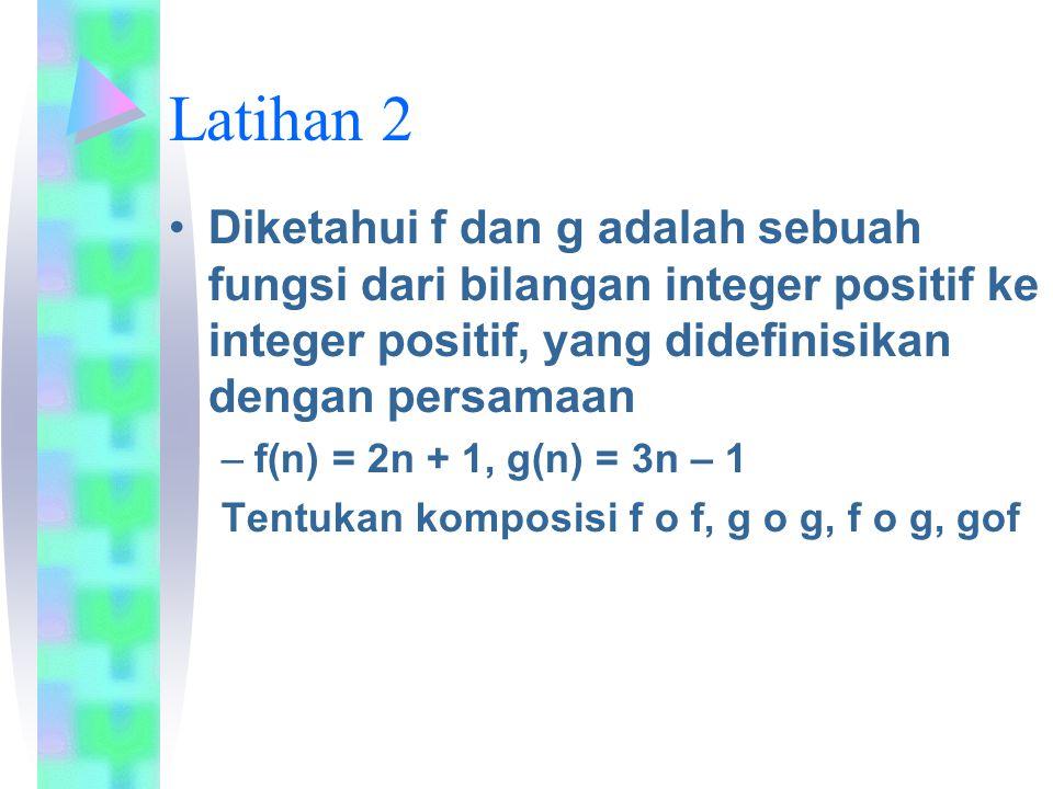Latihan 2 Diketahui f dan g adalah sebuah fungsi dari bilangan integer positif ke integer positif, yang didefinisikan dengan persamaan.