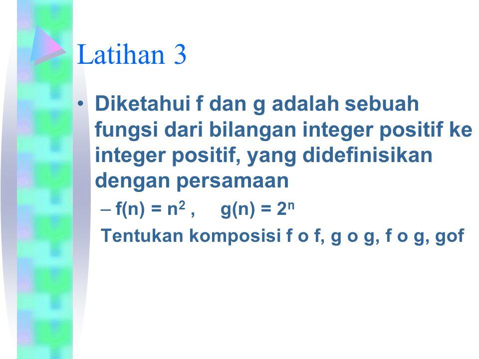 Latihan 3 Diketahui f dan g adalah sebuah fungsi dari bilangan integer positif ke integer positif, yang didefinisikan dengan persamaan.
