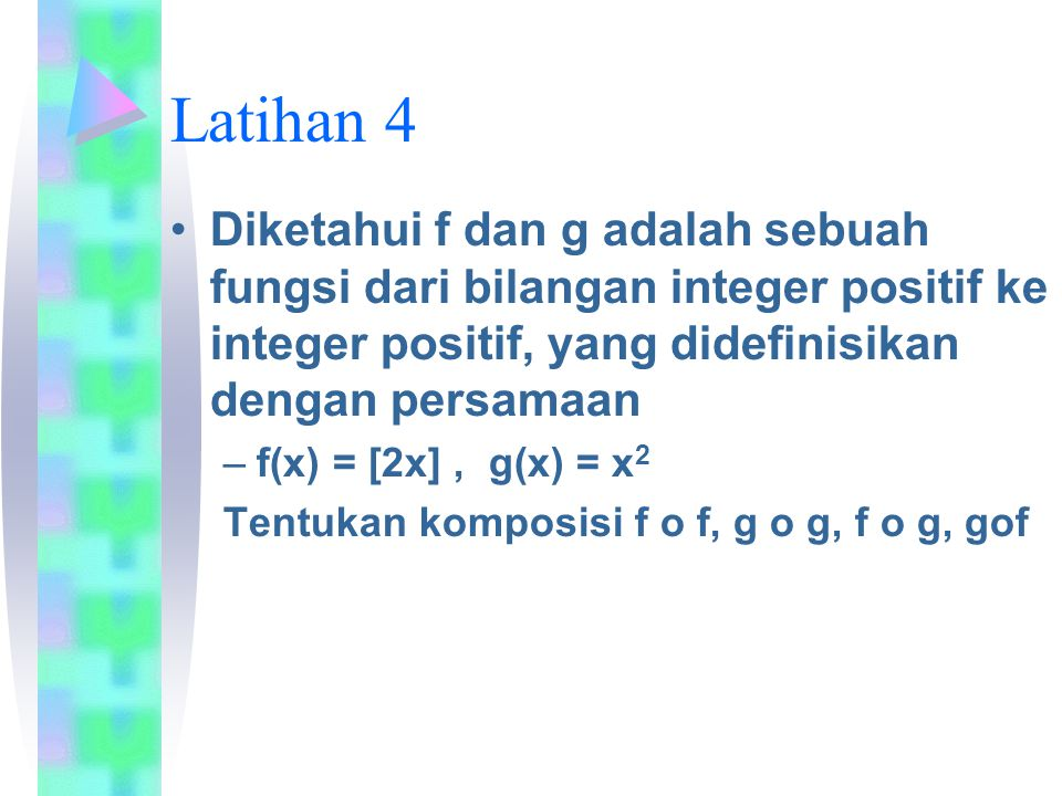Latihan 4 Diketahui f dan g adalah sebuah fungsi dari bilangan integer positif ke integer positif, yang didefinisikan dengan persamaan.