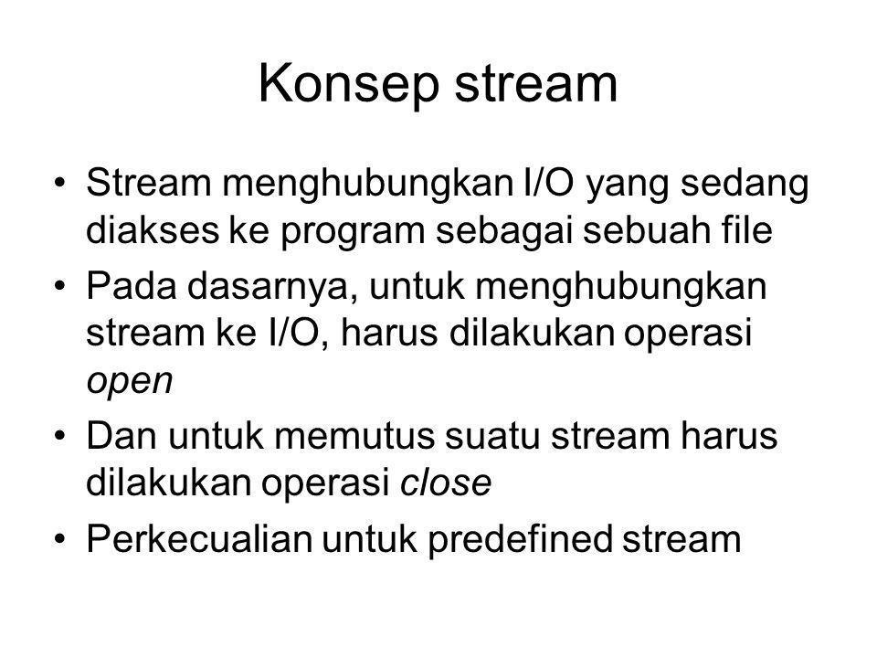 Konsep stream Stream menghubungkan I/O yang sedang diakses ke program sebagai sebuah file.
