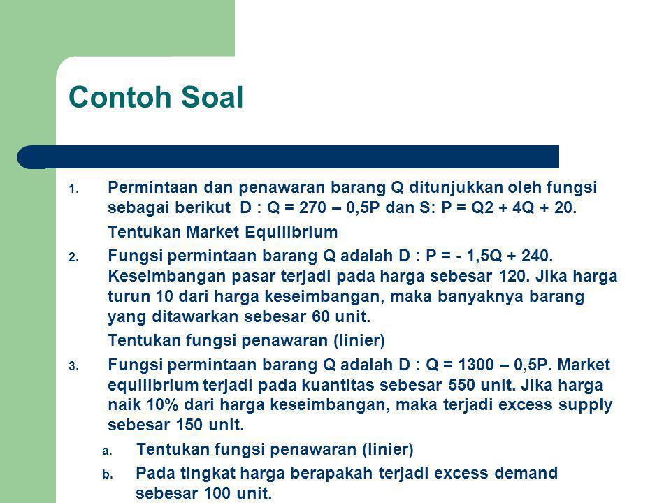 Contoh Soal Permintaan dan penawaran barang Q ditunjukkan oleh fungsi sebagai berikut D : Q = 270 – 0,5P dan S: P = Q2 + 4Q + 20.