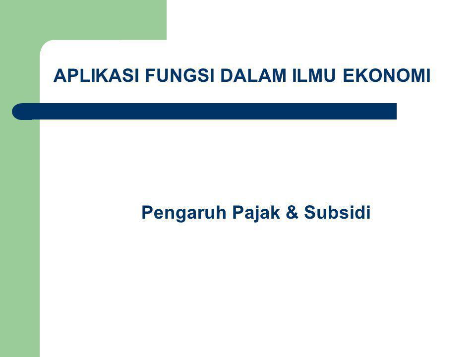 APLIKASI FUNGSI DALAM ILMU EKONOMI Pengaruh Pajak & Subsidi
