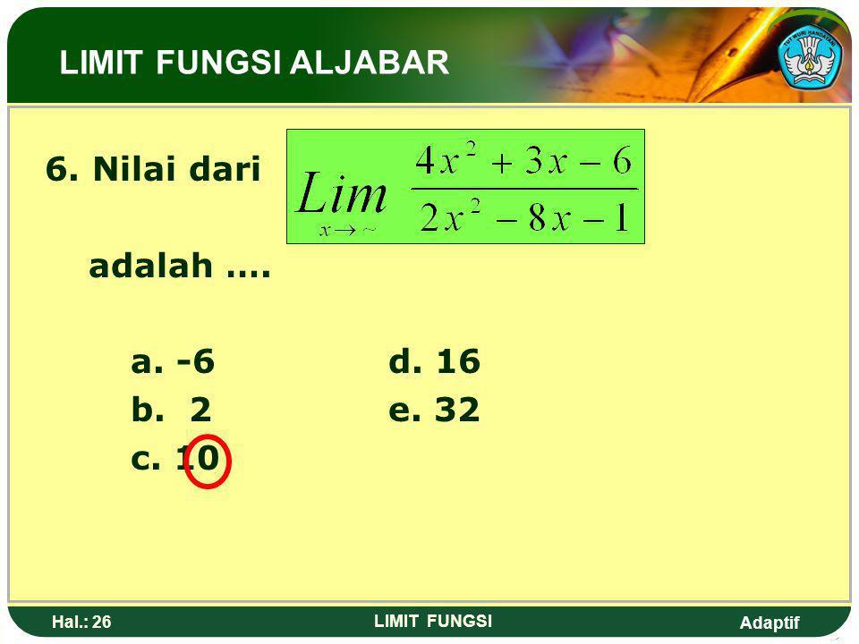 LIMIT FUNGSI ALJABAR 6. Nilai dari adalah …. a. -6 d. 16 b. 2 e. 32