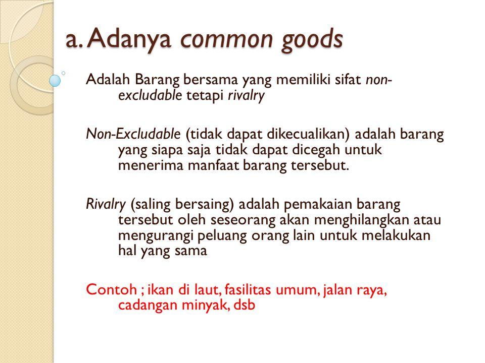 a. Adanya common goods Adalah Barang bersama yang memiliki sifat non- excludable tetapi rivalry.