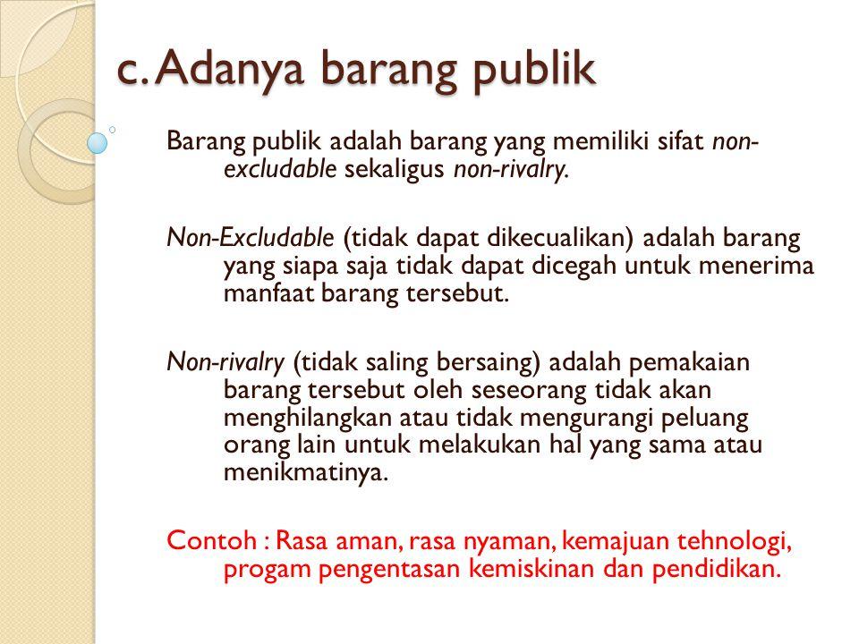 c. Adanya barang publik Barang publik adalah barang yang memiliki sifat non- excludable sekaligus non-rivalry.