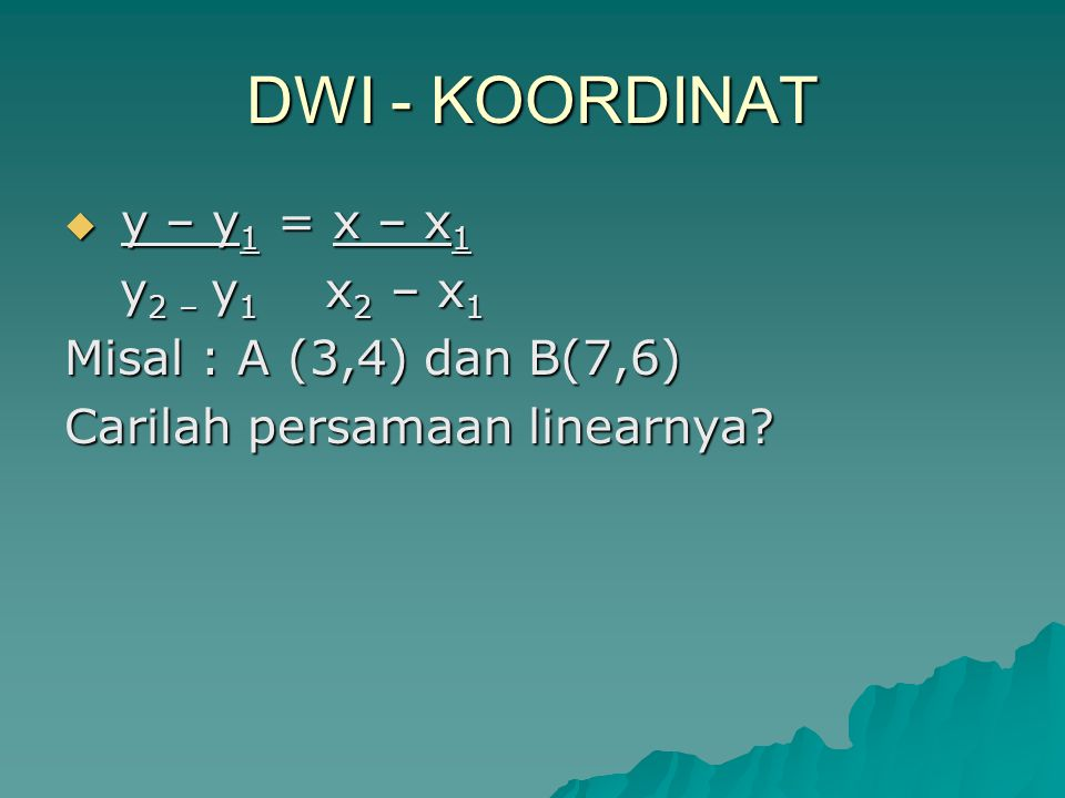 DWI - KOORDINAT y – y1 = x – x1 y2 – y1 x2 – x1
