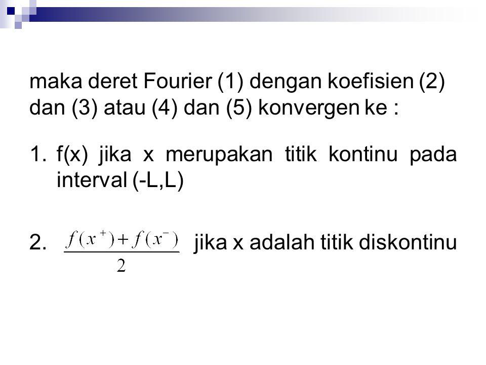 maka deret Fourier (1) dengan koefisien (2) dan (3) atau (4) dan (5) konvergen ke :