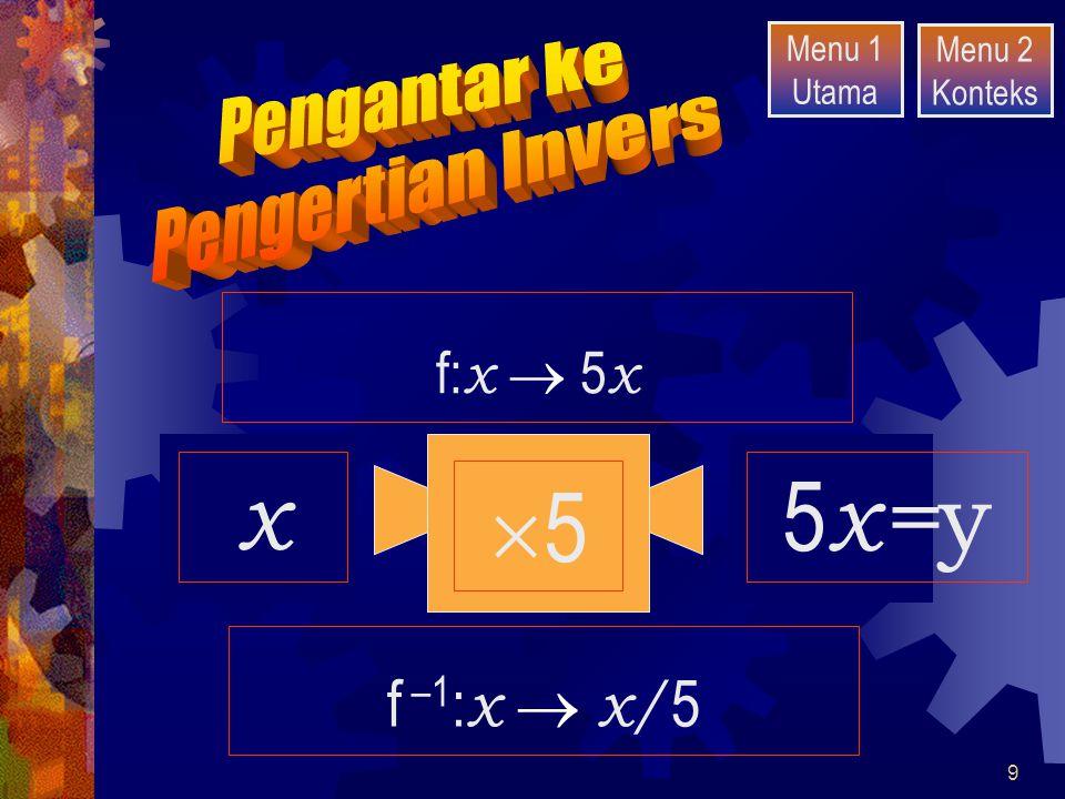5 2 x 10 10 50 5x=y f –1:x  x/5 f:x  5x Pengantar ke