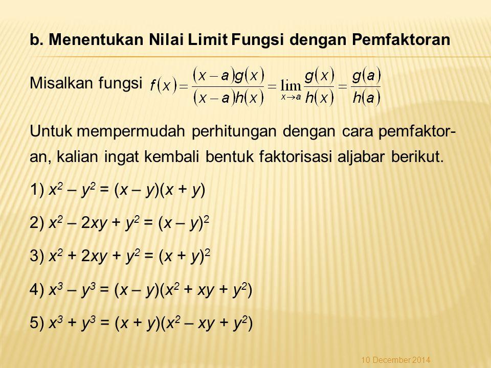 b. Menentukan Nilai Limit Fungsi dengan Pemfaktoran Misalkan fungsi Untuk mempermudah perhitungan dengan cara pemfaktor-an, kalian ingat kembali bentuk faktorisasi aljabar berikut. 1) x2 – y2 = (x – y)(x + y) 2) x2 – 2xy + y2 = (x – y)2 3) x2 + 2xy + y2 = (x + y)2 4) x3 – y3 = (x – y)(x2 + xy + y2) 5) x3 + y3 = (x + y)(x2 – xy + y2)
