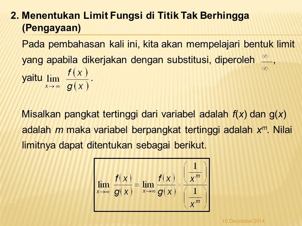2. Menentukan Limit Fungsi di Titik Tak Berhingga (Pengayaan) Pada pembahasan kali ini, kita akan mempelajari bentuk limit yang apabila dikerjakan dengan substitusi, diperoleh , yaitu . Misalkan pangkat tertinggi dari variabel adalah f(x) dan g(x) adalah m maka variabel berpangkat tertinggi adalah xm. Nilai limitnya dapat ditentukan sebagai berikut.