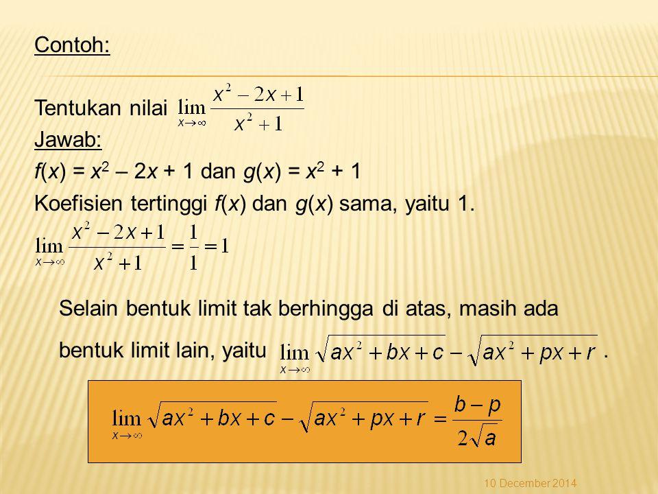 Contoh: Tentukan nilai Jawab: f(x) = x2 – 2x + 1 dan g(x) = x2 + 1 Koefisien tertinggi f(x) dan g(x) sama, yaitu 1. Selain bentuk limit tak berhingga di atas, masih ada bentuk limit lain, yaitu .