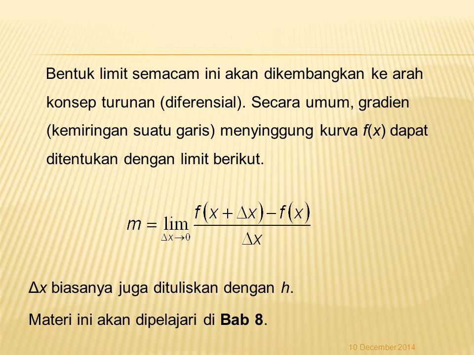 Bentuk limit semacam ini akan dikembangkan ke arah konsep turunan (diferensial). Secara umum, gradien (kemiringan suatu garis) menyinggung kurva f(x) dapat ditentukan dengan limit berikut. Δx biasanya juga dituliskan dengan h. Materi ini akan dipelajari di Bab 8.