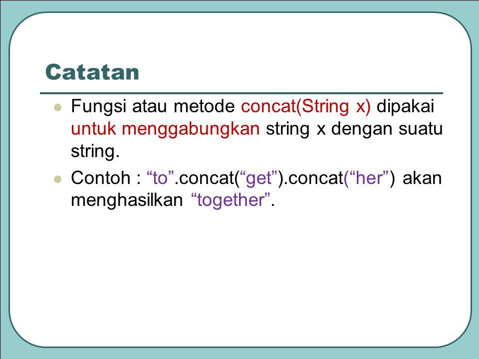 Catatan Fungsi atau metode concat(String x) dipakai untuk menggabungkan string x dengan suatu string.