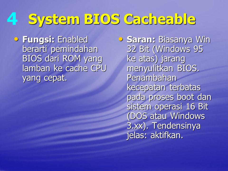 4 System BIOS Cacheable. Fungsi: Enabled berarti pemindahan BIOS dari ROM yang lamban ke cache CPU yang cepat.