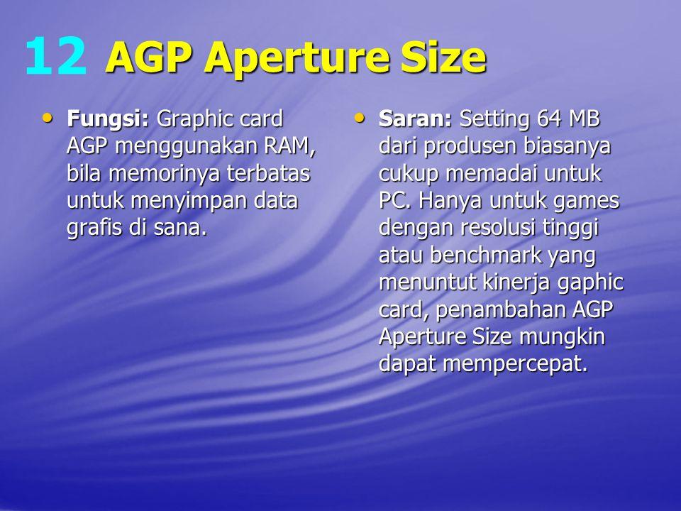 12 AGP Aperture Size. Fungsi: Graphic card AGP menggunakan RAM, bila memorinya terbatas untuk menyimpan data grafis di sana.