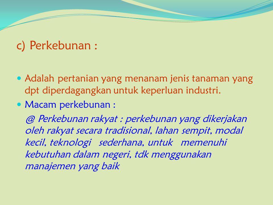 c) Perkebunan : Adalah pertanian yang menanam jenis tanaman yang dpt diperdagangkan untuk keperluan industri.