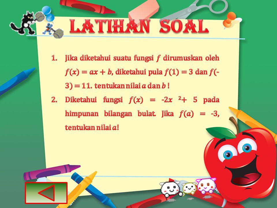 LATIHAN SOAL Jika diketahui suatu fungsi 𝑓 dirumuskan oleh 𝑓(𝑥) = 𝑎𝑥 + 𝑏, diketahui pula 𝑓(1) = 3 dan 𝑓(-3) = 11. tentukan nilai 𝑎 dan 𝑏 !