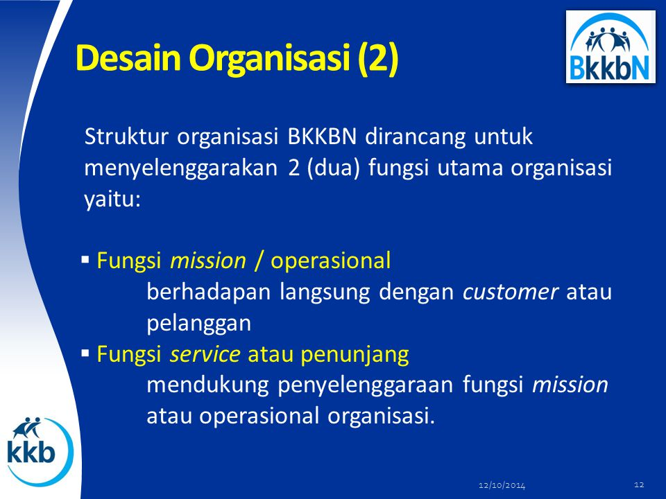 Desain Organisasi (2) Struktur organisasi BKKBN dirancang untuk menyelenggarakan 2 (dua) fungsi utama organisasi yaitu: