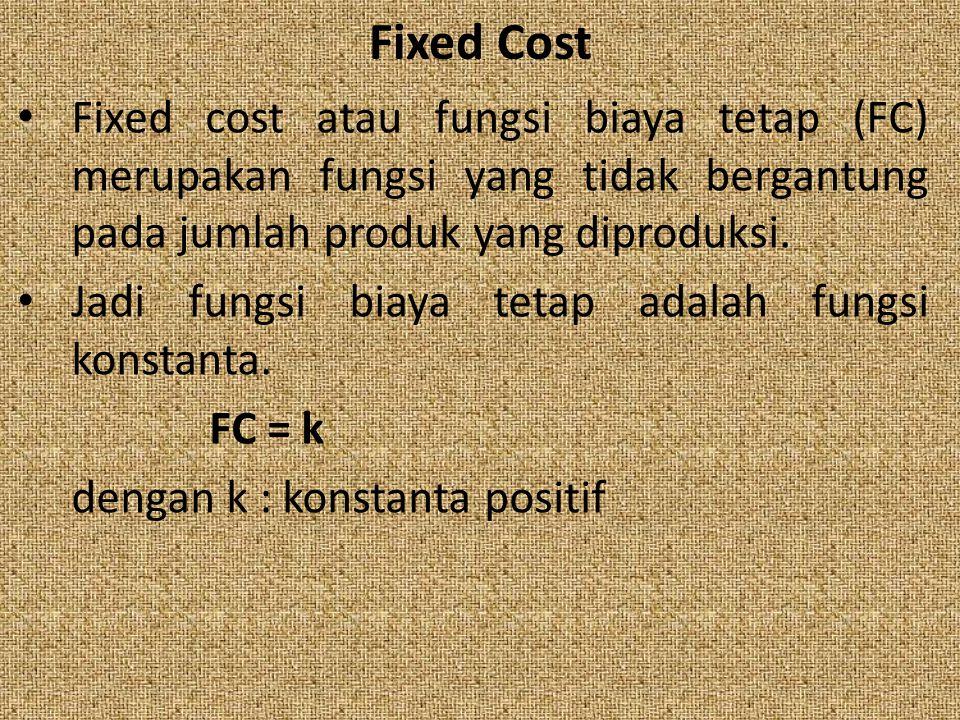 Fixed Cost Fixed cost atau fungsi biaya tetap (FC) merupakan fungsi yang tidak bergantung pada jumlah produk yang diproduksi.