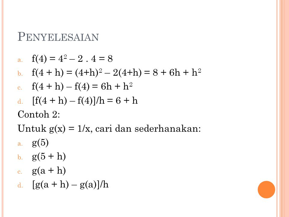 Penyelesaian f(4) = 42 – 2 . 4 = 8. f(4 + h) = (4+h)2 – 2(4+h) = 8 + 6h + h2. f(4 + h) – f(4) = 6h + h2.