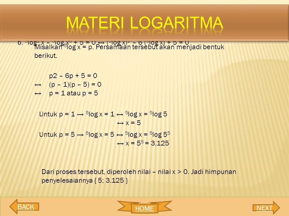 MATERI LOGARITMA b. 5log2 x – 5log x6 + 5 = 0 ↔ (5log x)2 – 6 (5log x) + 5 = 0. Misalkan 5log x = p. Persamaan tersebut akan menjadi bentuk berikut.