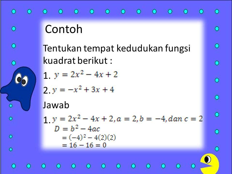 Contoh Tentukan tempat kedudukan fungsi kuadrat berikut : 1. 2. Jawab