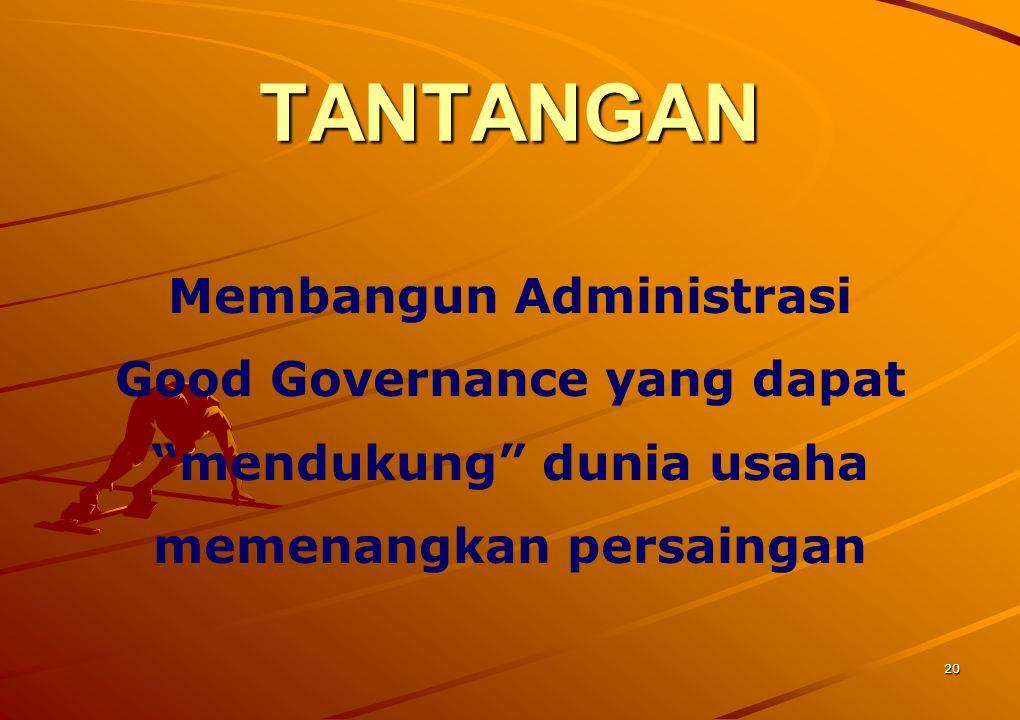 TANTANGAN Membangun Administrasi Good Governance yang dapat mendukung dunia usaha memenangkan persaingan.
