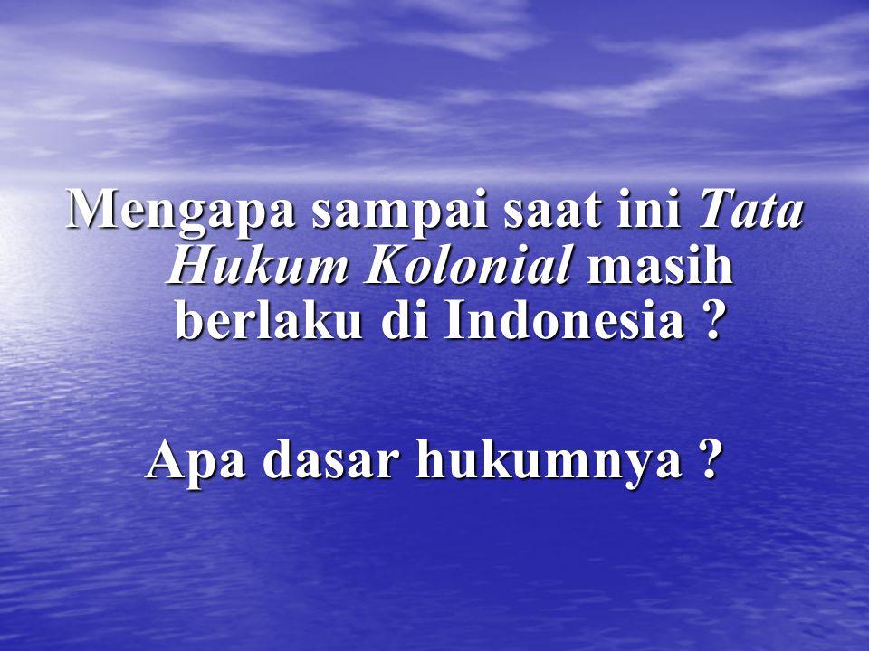 Mengapa sampai saat ini Tata Hukum Kolonial masih berlaku di Indonesia