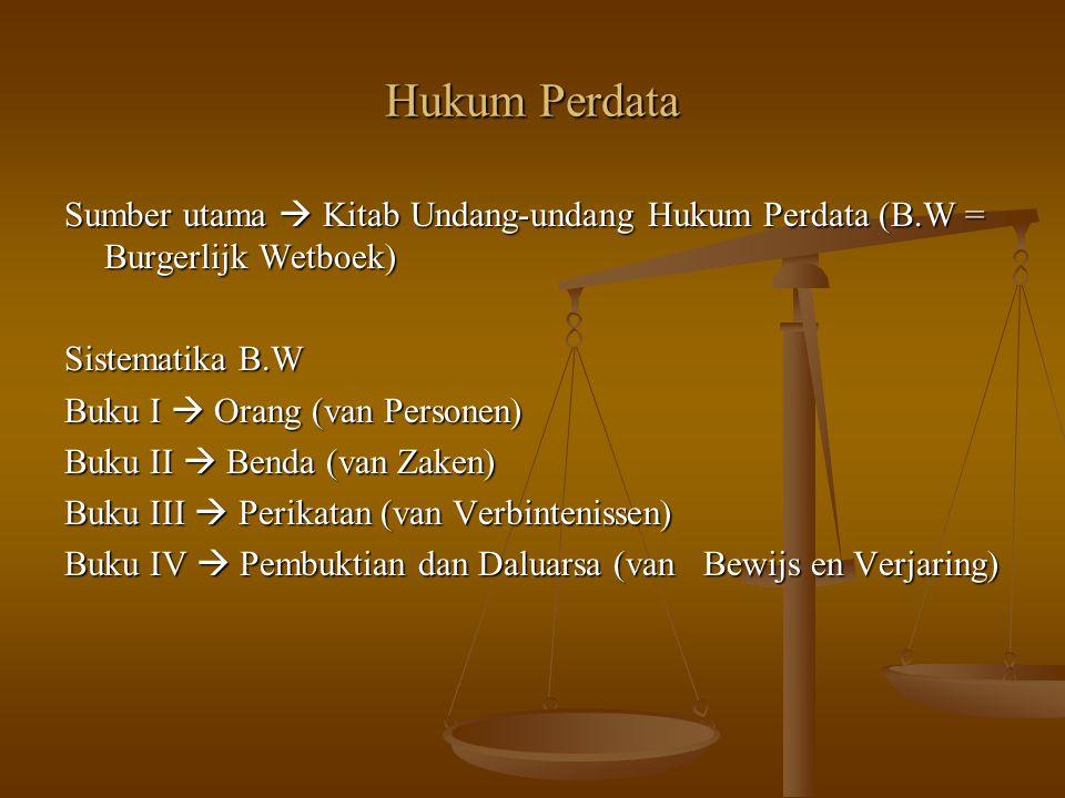 Hukum Perdata Sumber utama  Kitab Undang-undang Hukum Perdata (B.W = Burgerlijk Wetboek) Sistematika B.W.